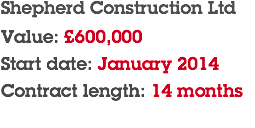 Shepherd Construction Ltd Value: £600,000 Start date: January 2014 Contract length: 14 months