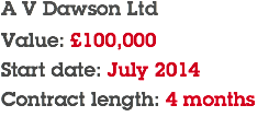 A V Dawson Ltd Value: £100,000 Start date: July 2014 Contract length: 4 months
