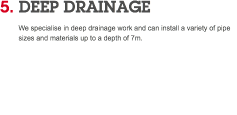 4. DEEP DRAINAGE We specialise in deep drainage work and can install a variety of pipe sizes and materials up to a depth of 7m.