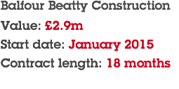 Balfour Beatty Construction Value: £2.9m Start date: January 2015 Contract length: 18 months