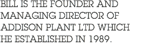 BILL IS THE FOUNDER AND MANAGING DIRECTOR OF ADDISON PLANT LTD WHICH HE ESTABLISHED IN 1989.