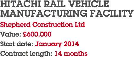 HITACHI RAIL VEHICLE MANUFACTURING FACILITY Shepherd Construction Ltd Value: £600,000 Start date: January 2014 Contract length: 14 months