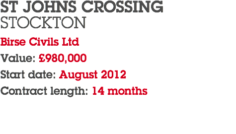 ST JOHNS CROSSING STOCKTON Birse Civils Ltd Value: £980,000 Start date: August 2012 Contract length: 14 months