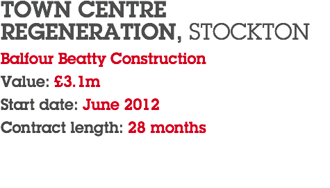 TOWN CENTRE REGENERATION, STOCKTON Balfour Beatty Construction Value: £3.1m Start date: June 2012 Contract length: 28 months