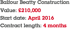 Balfour Beatty Construction Value: £210,000 Start date: April 2016 Contract length: 4 months