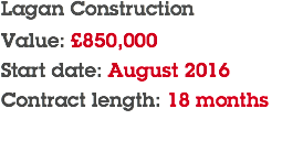Lagan Construction Value: £850,000 Start date: August 2016 Contract length: 18 months