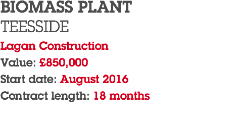 BIOMASS PLANT TEESSIDE Lagan Construction Value: £850,000 Start date: August 2016 Contract length: 18 months