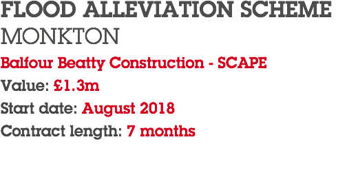 FLOOD ALLEVIATION SCHEME MONKTON Balfour Beatty Construction - SCAPE Value: £1.3m Start date: August 2018 Contract length: 7 months