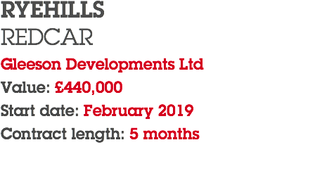 RYEHILLS REDCAR Gleeson Developments Ltd Value: £440,000 Start date: February 2019 Contract length: 5 months