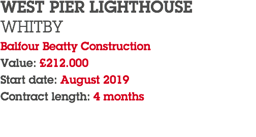 WEST PIER LIGHTHOUSE WHITBY Balfour Beatty Construction Value: £212.000 Start date: August 2019 Contract length: 4 months